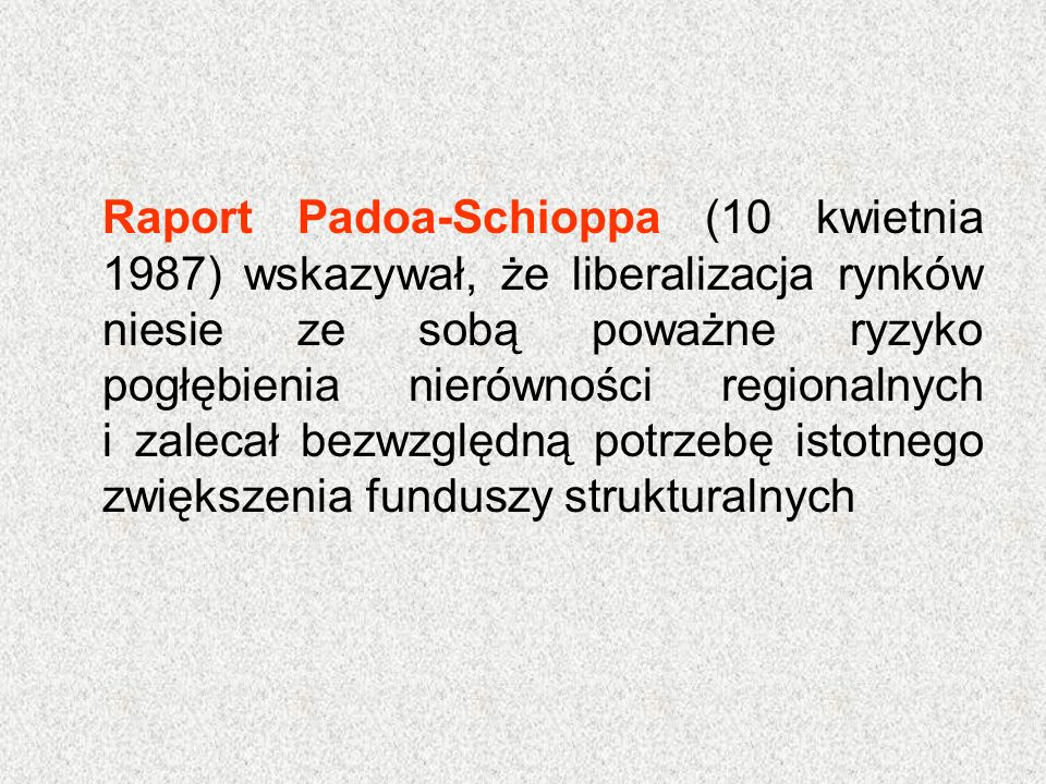 Raport Padoa-Schioppa (10 kwietnia 1987) wskazywał, że liberalizacja rynków niesie ze sobą poważne ryzyko pogłębienia nierówności regionalnych i zalec