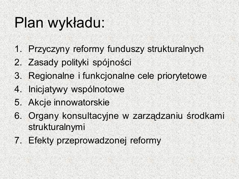 Plan wykładu: 1.Przyczyny reformy funduszy strukturalnych 2.Zasady polityki spójności 3.Regionalne i funkcjonalne cele priorytetowe 4.Inicjatywy wspól