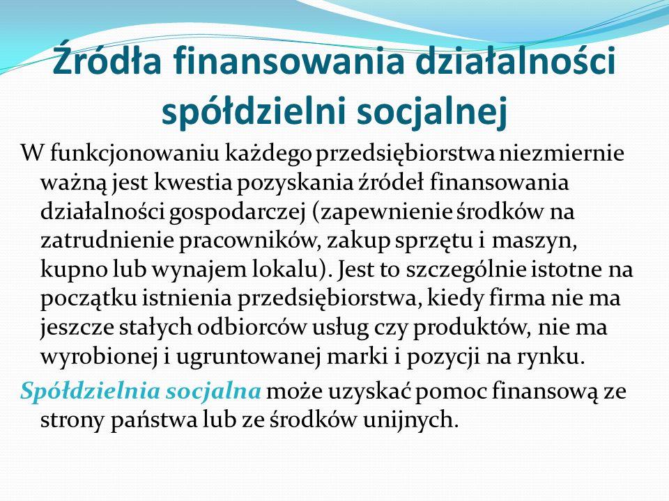 Źródła finansowania działalności spółdzielni socjalnej W funkcjonowaniu każdego przedsiębiorstwa niezmiernie ważną jest kwestia pozyskania źródeł finansowania działalności gospodarczej (zapewnienie środków na zatrudnienie pracowników, zakup sprzętu i maszyn, kupno lub wynajem lokalu).