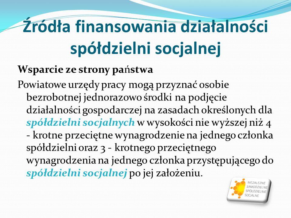 Źródła finansowania działalności spółdzielni socjalnej Wsparcie ze strony państwa Powiatowe urzędy pracy mogą przyznać osobie bezrobotnej jednorazowo środki na podjęcie działalności gospodarczej na zasadach określonych dla spółdzielni socjalnych w wysokości nie wyższej niż 4 - krotne przeciętne wynagrodzenie na jednego członka spółdzielni oraz 3 - krotnego przeciętnego wynagrodzenia na jednego członka przystępującego do spółdzielni socjalnej po jej założeniu.