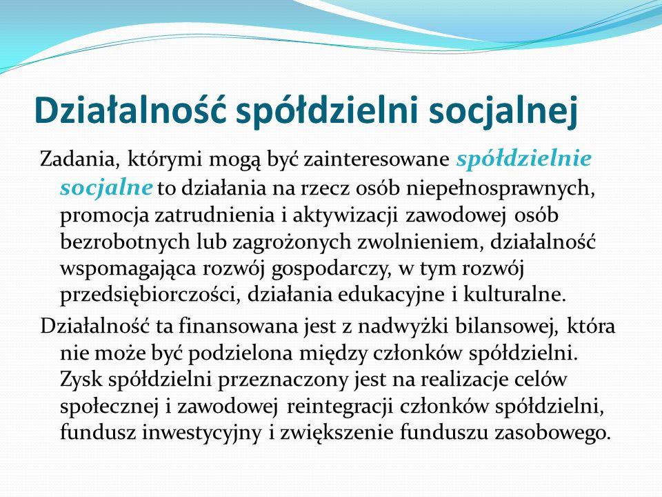 Działalność spółdzielni socjalnej Zadania, którymi mogą być zainteresowane spółdzielnie socjalne to działania na rzecz osób niepełnosprawnych, promocja zatrudnienia i aktywizacji zawodowej osób bezrobotnych lub zagrożonych zwolnieniem, działalność wspomagająca rozwój gospodarczy, w tym rozwój przedsiębiorczości, działania edukacyjne i kulturalne.