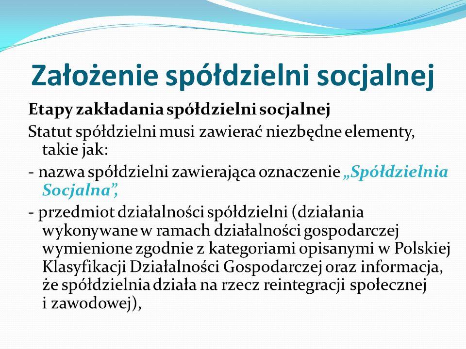 """Założenie spółdzielni socjalnej Etapy zakładania spółdzielni socjalnej Statut spółdzielni musi zawierać niezbędne elementy, takie jak: - nazwa spółdzielni zawierająca oznaczenie """"Spółdzielnia Socjalna , - przedmiot działalności spółdzielni (działania wykonywane w ramach działalności gospodarczej wymienione zgodnie z kategoriami opisanymi w Polskiej Klasyfikacji Działalności Gospodarczej oraz informacja, że spółdzielnia działa na rzecz reintegracji społecznej i zawodowej),"""