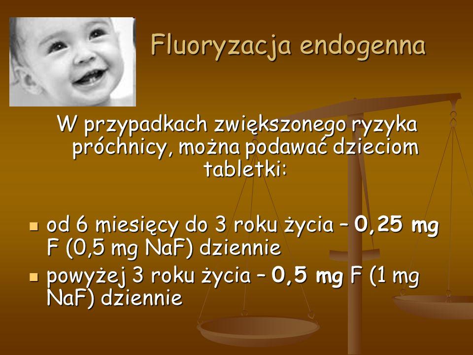 Fluoryzacja endogenna Fluoryzacja endogenna W przypadkach zwiększonego ryzyka próchnicy, można podawać dzieciom tabletki: od 6 miesięcy do 3 roku życia – 0,25 mg F (0,5 mg NaF) dziennie od 6 miesięcy do 3 roku życia – 0,25 mg F (0,5 mg NaF) dziennie powyżej 3 roku życia – 0,5 mg F (1 mg NaF) dziennie powyżej 3 roku życia – 0,5 mg F (1 mg NaF) dziennie