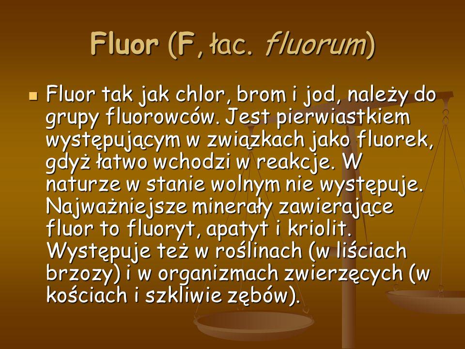 Fluor (F, łac. fluorum) Fluor tak jak chlor, brom i jod, należy do grupy fluorowców.