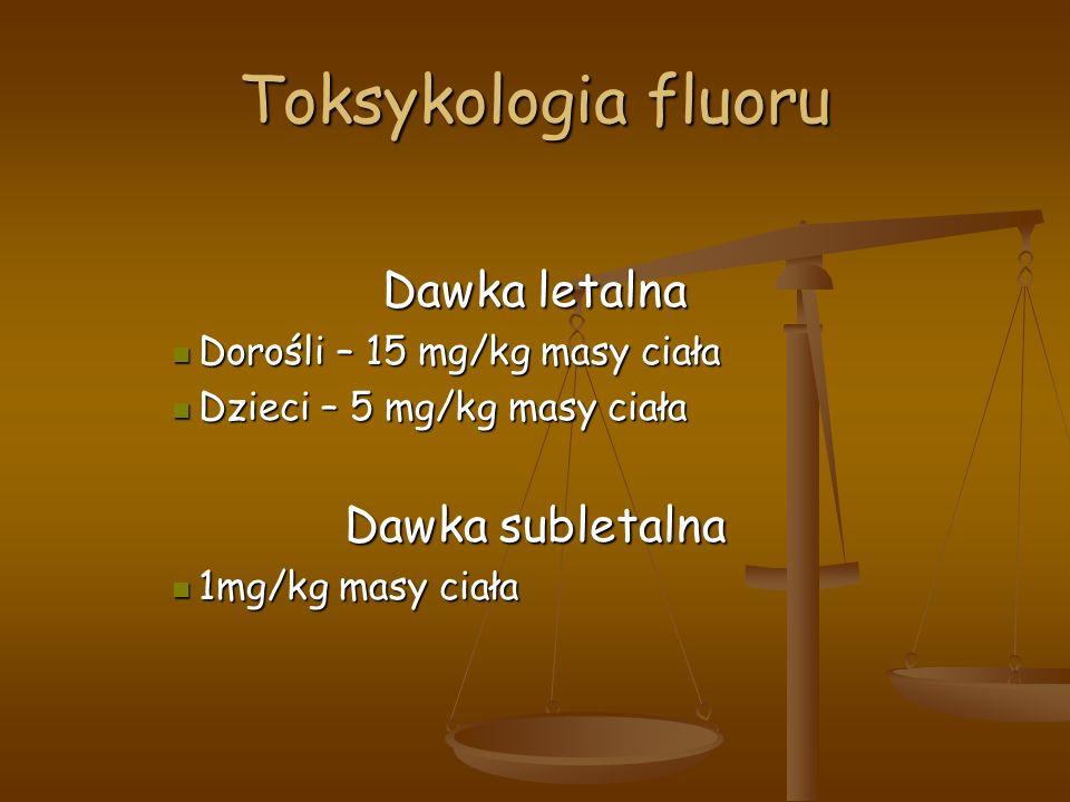 Toksykologia fluoru Dawka letalna Dorośli – 15 mg/kg masy ciała Dorośli – 15 mg/kg masy ciała Dzieci – 5 mg/kg masy ciała Dzieci – 5 mg/kg masy ciała Dawka subletalna 1mg/kg masy ciała 1mg/kg masy ciała
