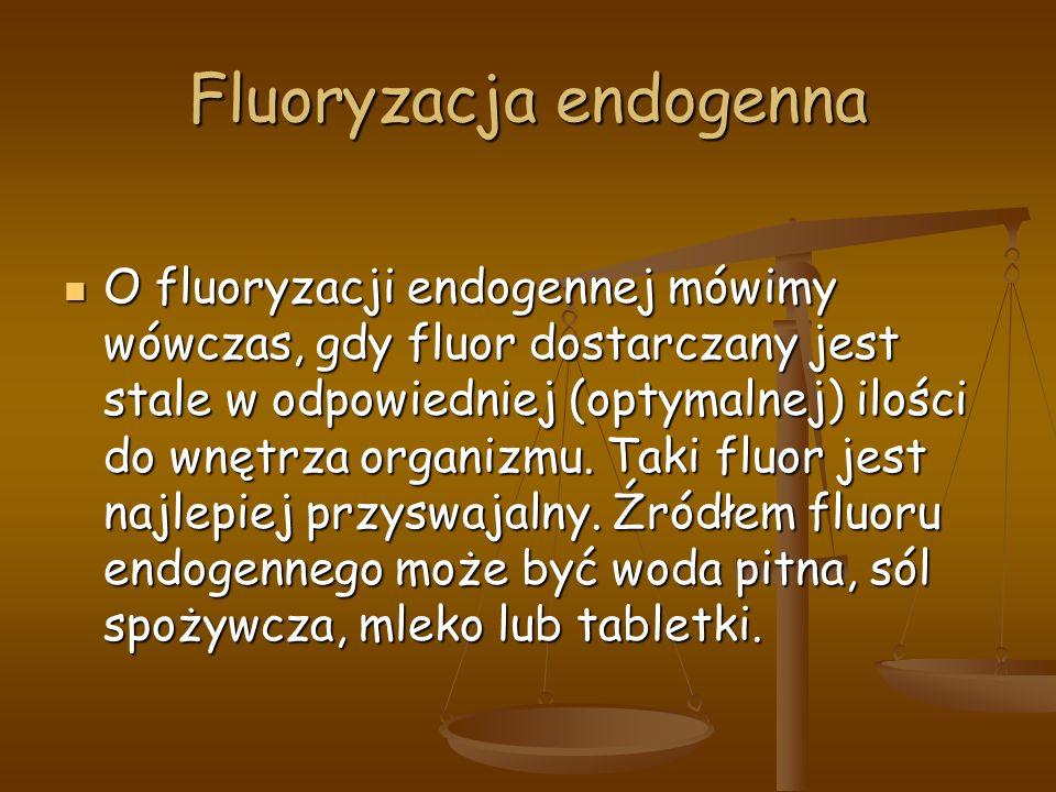 Fluoryzacja endogenna O fluoryzacji endogennej mówimy wówczas, gdy fluor dostarczany jest stale w odpowiedniej (optymalnej) ilości do wnętrza organizmu.
