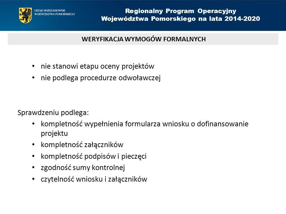 nie stanowi etapu oceny projektów nie podlega procedurze odwoławczej Sprawdzeniu podlega: kompletność wypełnienia formularza wniosku o dofinansowanie projektu kompletność załączników kompletność podpisów i pieczęci zgodność sumy kontrolnej czytelność wniosku i załączników WERYFIKACJA WYMOGÓW FORMALNYCH Regionalny Program Operacyjny Województwa Pomorskiego na lata 2014-2020