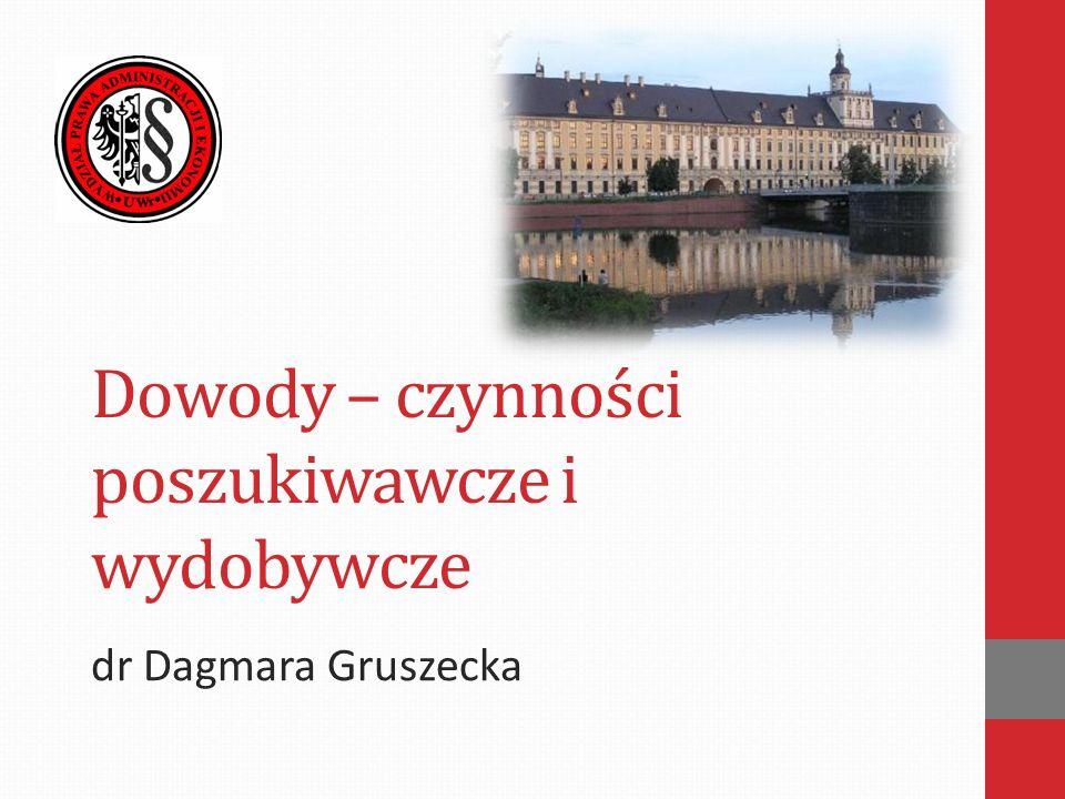 Dowody – czynności poszukiwawcze i wydobywcze dr Dagmara Gruszecka