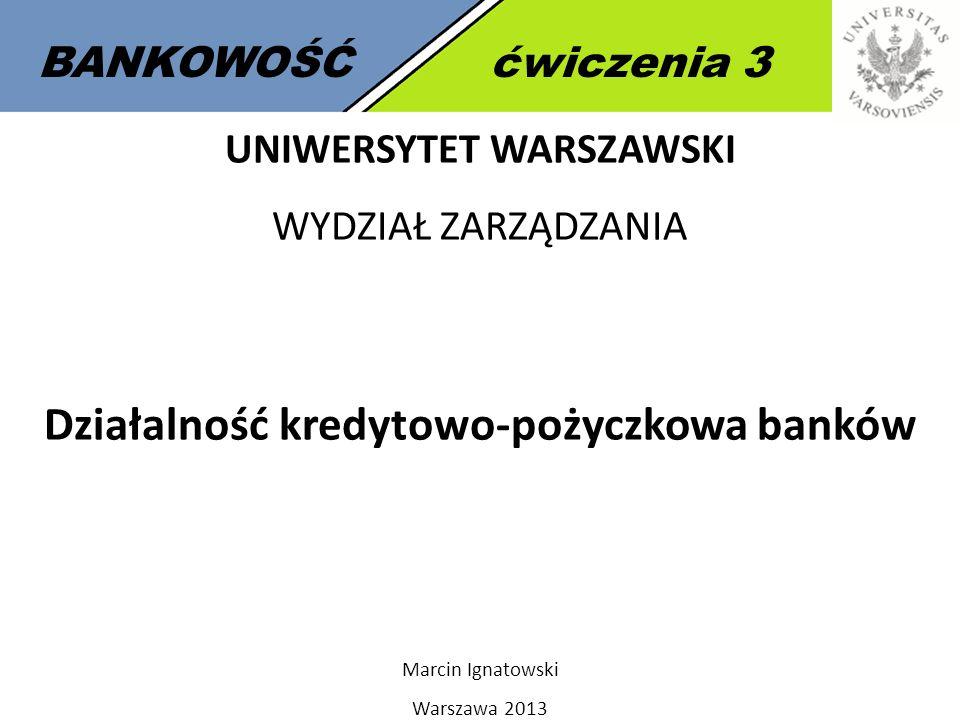 1 BANKOWOŚĆćwiczenia 3 UNIWERSYTET WARSZAWSKI WYDZIAŁ ZARZĄDZANIA Działalność kredytowo-pożyczkowa banków Marcin Ignatowski Warszawa 2013