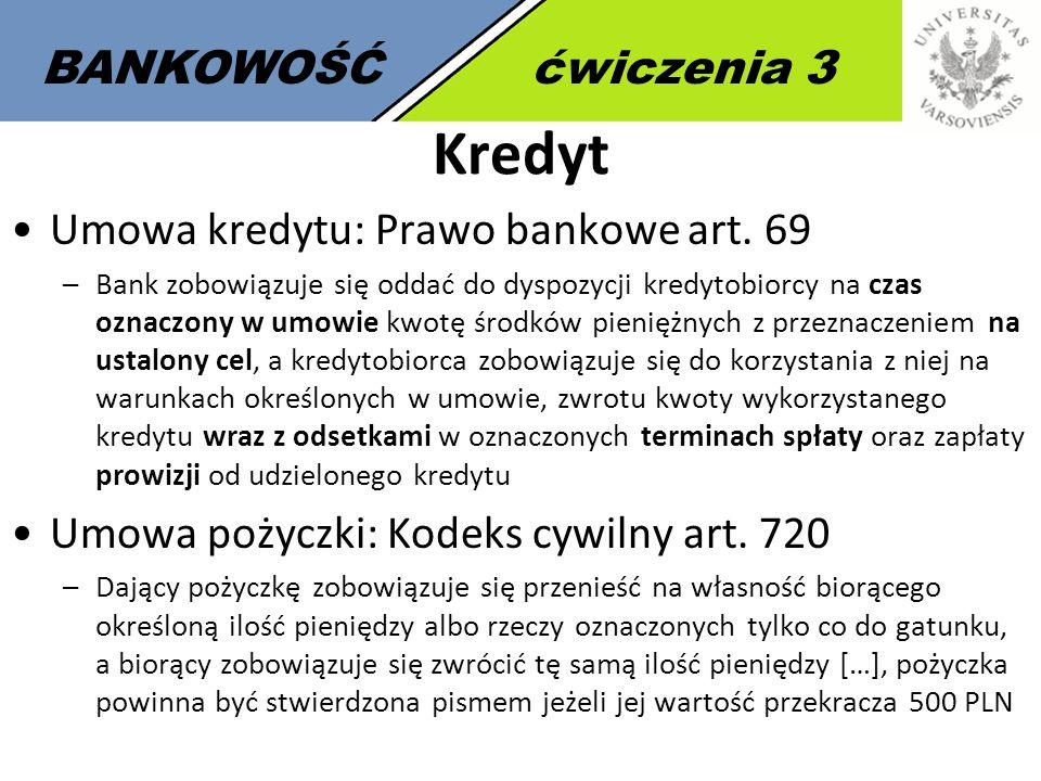 2 BANKOWOŚĆćwiczenia 3 Kredyt Umowa kredytu: Prawo bankowe art. 69 –Bank zobowiązuje się oddać do dyspozycji kredytobiorcy na czas oznaczony w umowie
