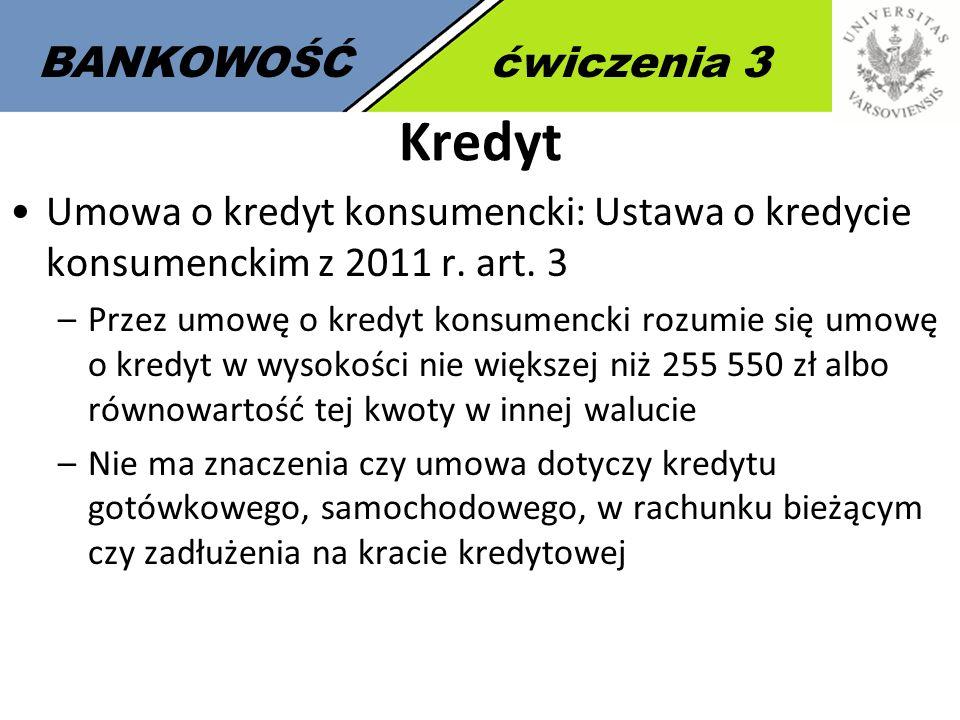 3 BANKOWOŚĆćwiczenia 3 Kredyt Umowa o kredyt konsumencki: Ustawa o kredycie konsumenckim z 2011 r. art. 3 –Przez umowę o kredyt konsumencki rozumie si