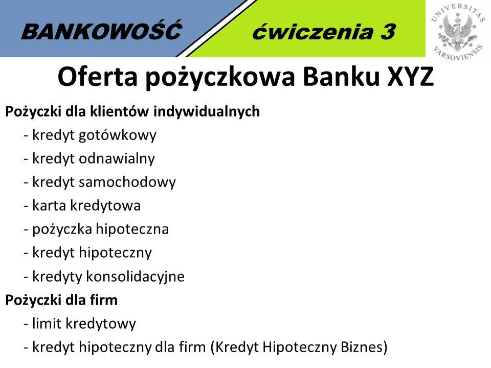 7 BANKOWOŚĆćwiczenia 3 Oferta pożyczkowa Banku XYZ Pożyczki dla klientów indywidualnych - kredyt gotówkowy - kredyt odnawialny - kredyt samochodowy -