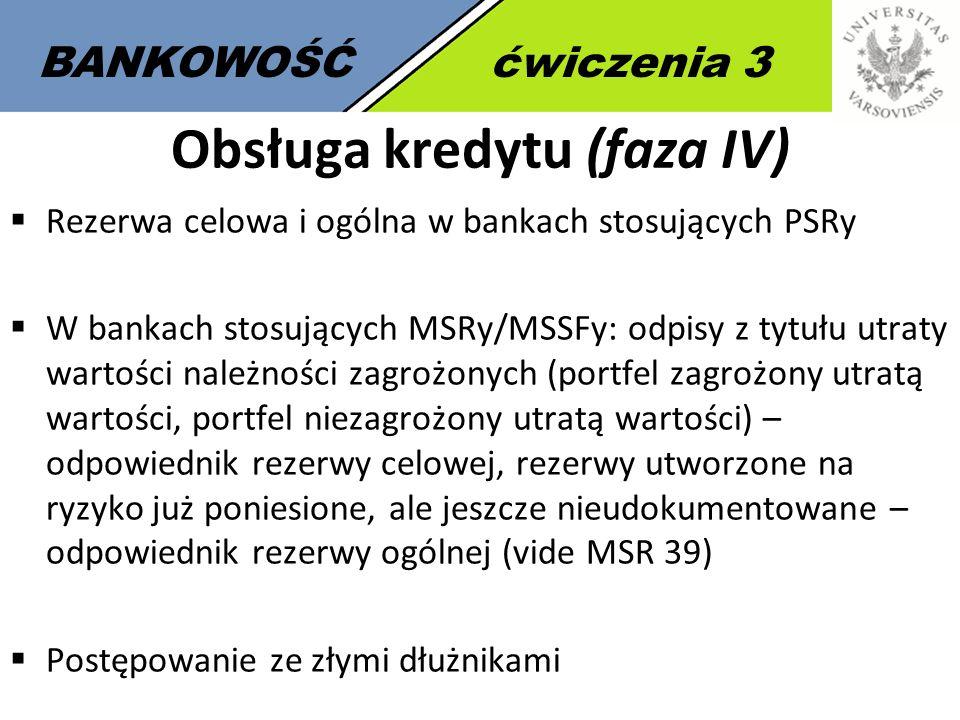 9 BANKOWOŚĆćwiczenia 3 Obsługa kredytu (faza IV)  Rezerwa celowa i ogólna w bankach stosujących PSRy  W bankach stosujących MSRy/MSSFy: odpisy z tyt