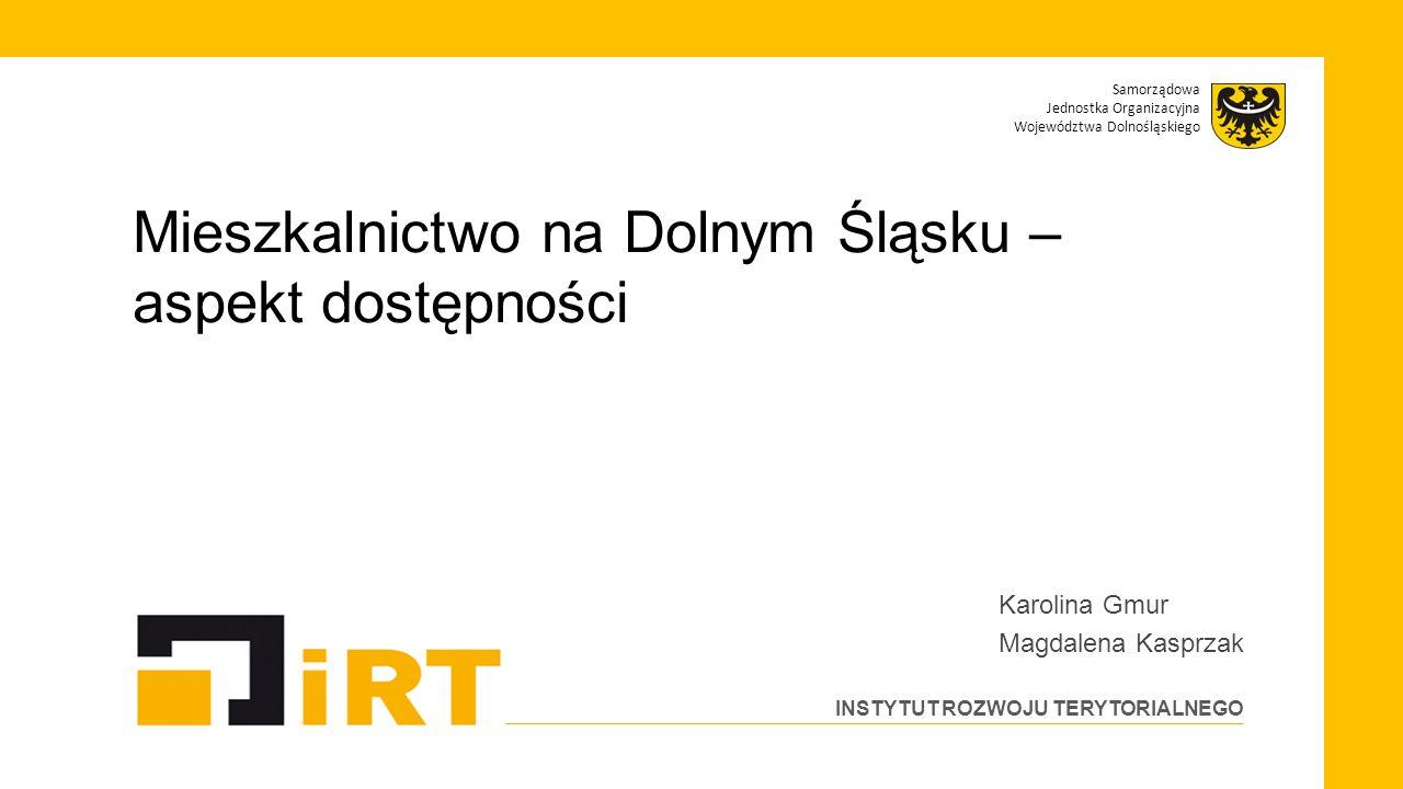 Samorządowa Jednostka Organizacyjna Województwa Dolnośląskiego INSTYTUT ROZWOJU TERYTORIALNEGO Mieszkalnictwo na Dolnym Śląsku – aspekt dostępności Ka