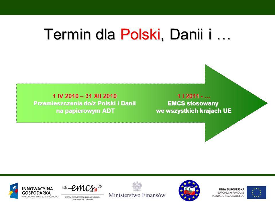 Termin dla Polski, Danii i … 1 IV 2010 – 31 XII 2010 Przemieszczenia do/z Polski i Danii na papierowym ADT 1 I 2011 - … EMCS stosowany we wszystkich krajach UE