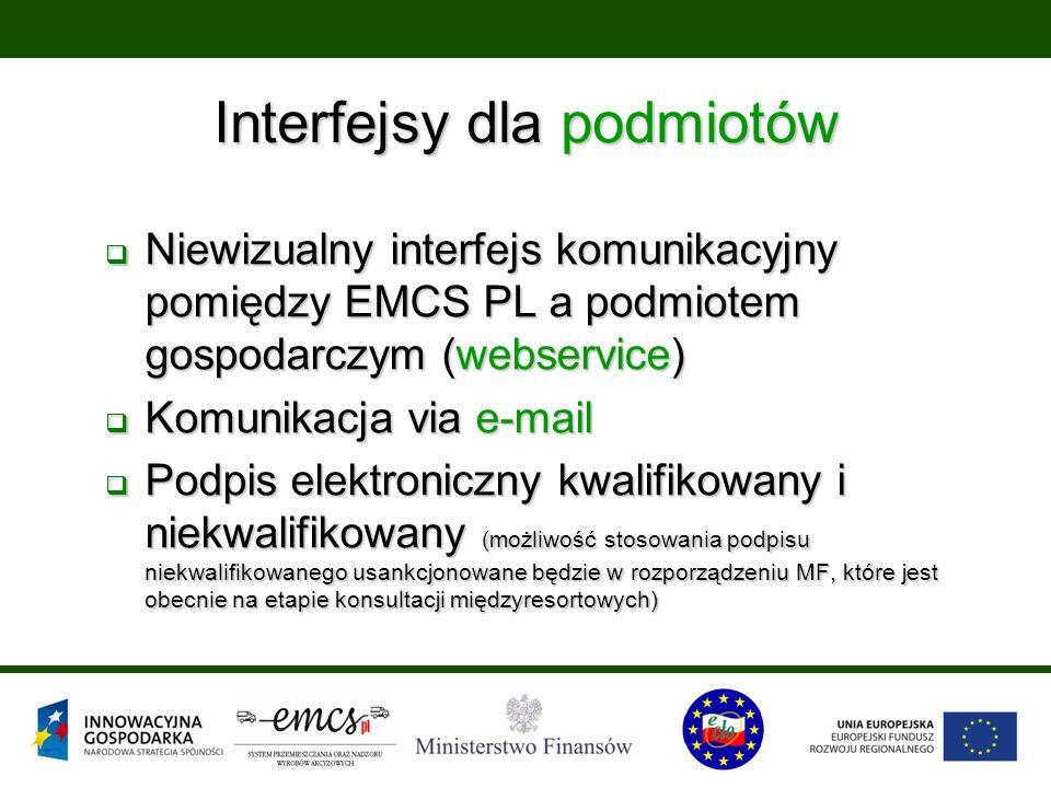 Interfejsy dla podmiotów  Niewizualny interfejs komunikacyjny pomiędzy EMCS PL a podmiotem gospodarczym (webservice)  Komunikacja via e-mail  Podpis elektroniczny kwalifikowany i niekwalifikowany (możliwość stosowania podpisu niekwalifikowanego usankcjonowane będzie w rozporządzeniu MF, które jest obecnie na etapie konsultacji międzyresortowych)