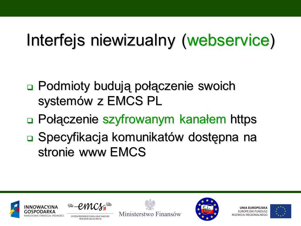 Interfejs niewizualny (webservice)  Podmioty budują połączenie swoich systemów z EMCS PL  Połączenie szyfrowanym kanałem https  Specyfikacja komunikatów dostępna na stronie www EMCS