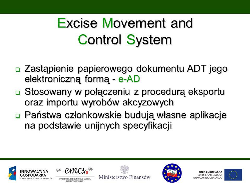  Zastąpienie papierowego dokumentu ADT jego elektroniczną formą - e-AD  Stosowany w połączeniu z procedurą eksportu oraz importu wyrobów akcyzowych  Państwa członkowskie budują własne aplikacje na podstawie unijnych specyfikacji Excise Movement and Control System