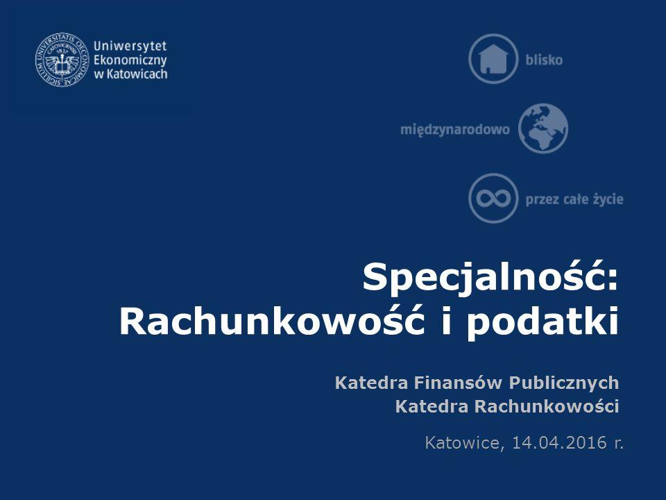 Specjalność: Rachunkowość i podatki Katedra Finansów Publicznych Katedra Rachunkowości Katowice, 14.04.2016 r.