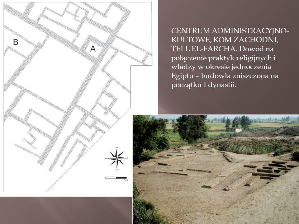 CENTRUM ADMINISTRACYJNO- KULTOWE, KOM ZACHODNI, TELL EL-FARCHA. Dowód na połączenie praktyk religijnych i władzy w okresie jednoczenia Egiptu – budowl