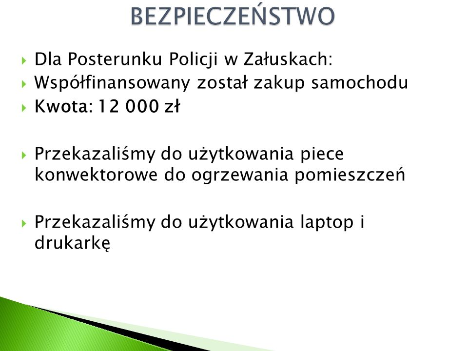  Dla Posterunku Policji w Załuskach:  Współfinansowany został zakup samochodu  Kwota: 12 000 zł  Przekazaliśmy do użytkowania piece konwektorowe do ogrzewania pomieszczeń  Przekazaliśmy do użytkowania laptop i drukarkę