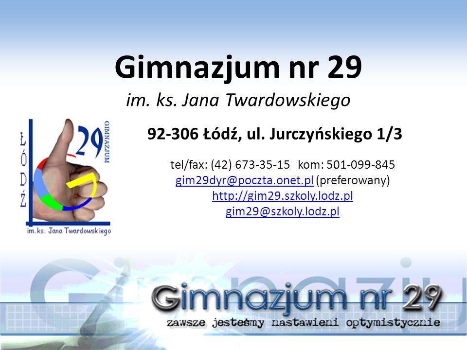 Gimnazjum nr 29 im. ks. Jana Twardowskiego 92-306 Łódź, ul. Jurczyńskiego 1/3 tel/fax: (42) 673-35-15 kom: 501-099-845 gim29dyr@poczta.onet.plgim29dyr