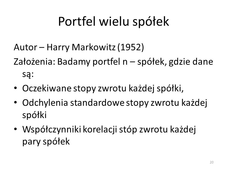 Portfel wielu spółek Autor – Harry Markowitz (1952) Założenia: Badamy portfel n – spółek, gdzie dane są: Oczekiwane stopy zwrotu każdej spółki, Odchylenia standardowe stopy zwrotu każdej spółki Współczynniki korelacji stóp zwrotu każdej pary spółek 20
