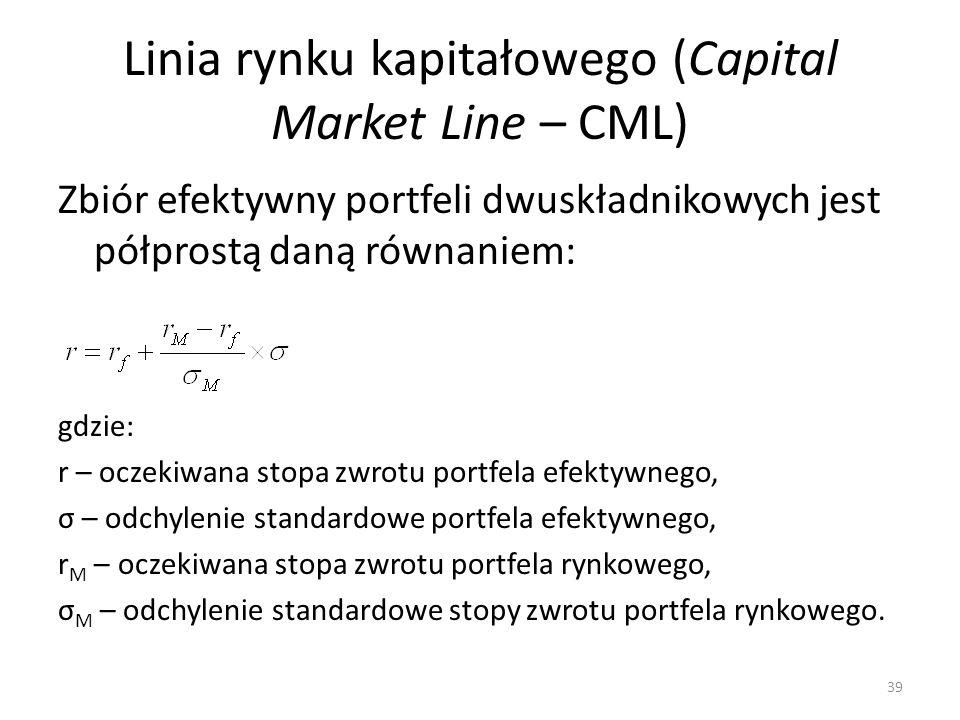 Linia rynku kapitałowego (Capital Market Line – CML) Zbiór efektywny portfeli dwuskładnikowych jest półprostą daną równaniem: gdzie: r – oczekiwana stopa zwrotu portfela efektywnego, σ – odchylenie standardowe portfela efektywnego, r M – oczekiwana stopa zwrotu portfela rynkowego, σ M – odchylenie standardowe stopy zwrotu portfela rynkowego.