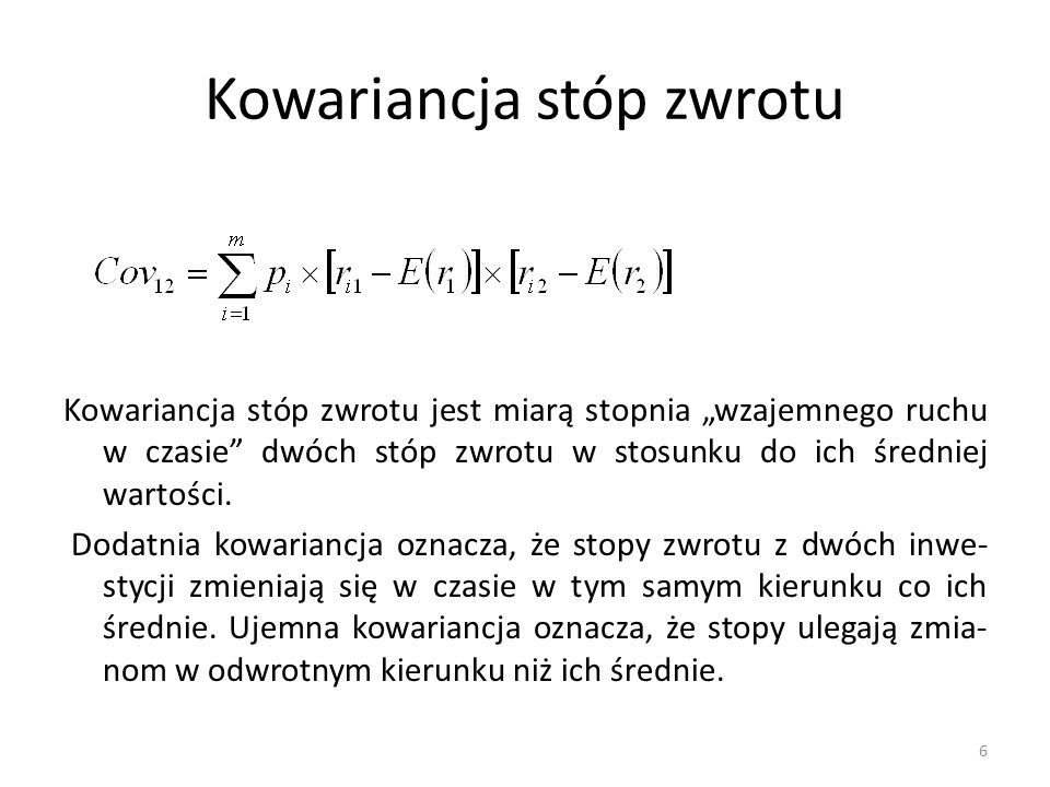 """Kowariancja stóp zwrotu Kowariancja stóp zwrotu jest miarą stopnia """"wzajemnego ruchu w czasie dwóch stóp zwrotu w stosunku do ich średniej wartości."""