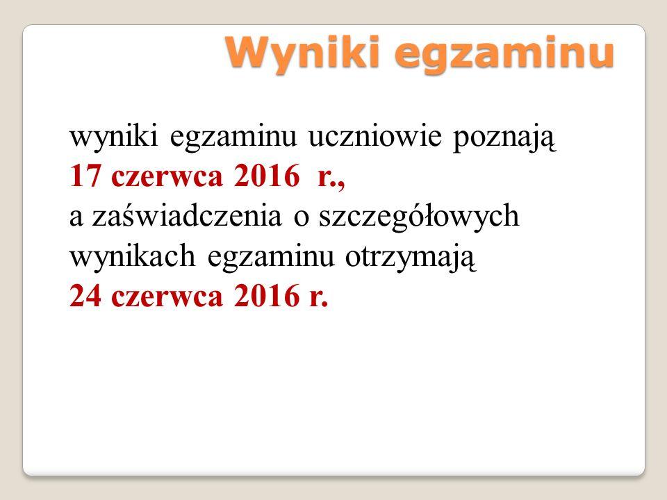 Wyniki egzaminu wyniki egzaminu uczniowie poznają 17 czerwca 2016 r., a zaświadczenia o szczegółowych wynikach egzaminu otrzymają 24 czerwca 2016 r.