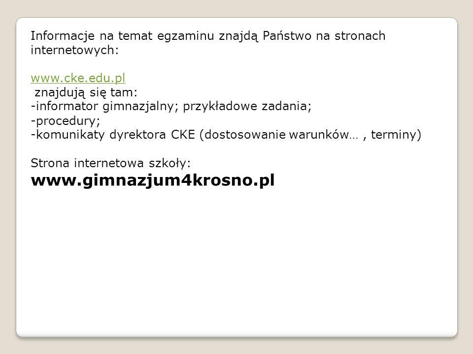 Informacje na temat egzaminu znajdą Państwo na stronach internetowych: www.cke.edu.pl znajdują się tam: -informator gimnazjalny; przykładowe zadania; -procedury; -komunikaty dyrektora CKE (dostosowanie warunków…, terminy) Strona internetowa szkoły: www.gimnazjum4krosno.pl