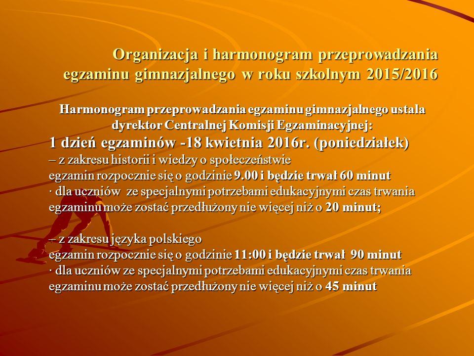 Organizacja i harmonogram przeprowadzania egzaminu gimnazjalnego w roku szkolnym 2015/2016 Harmonogram przeprowadzania egzaminu gimnazjalnego ustala dyrektor Centralnej Komisji Egzaminacyjnej: 1 dzień egzaminów -18 kwietnia 2016r.