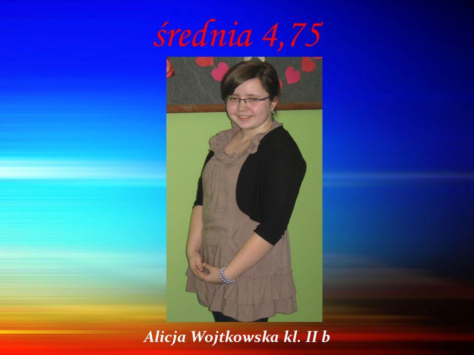 średnia 4,75 Alicja Wojtkowska kl. II b