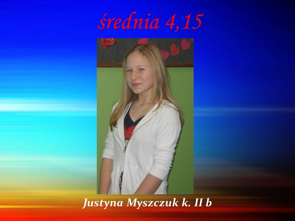 średnia 4,15 Justyna Myszczuk k. II b