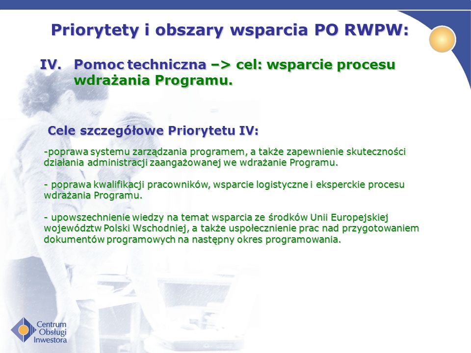 Priorytety i obszary wsparcia PO RWPW: IV.Pomoc techniczna –> cel: wsparcie procesu wdrażania Programu. Cele szczegółowe Priorytetu IV: -poprawa syste