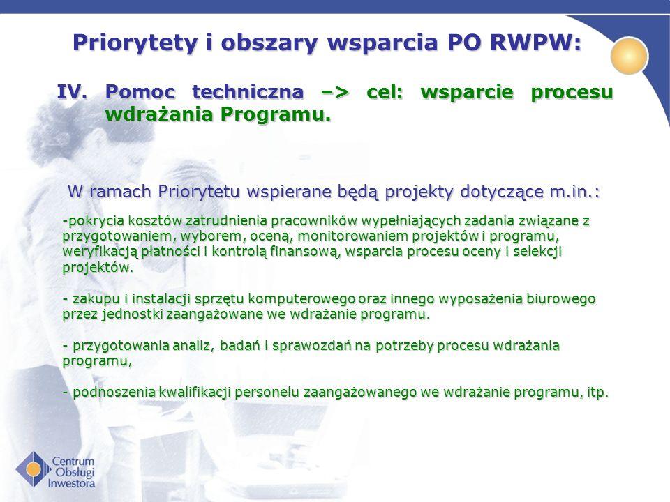 Priorytety i obszary wsparcia PO RWPW: IV.Pomoc techniczna –> cel: wsparcie procesu wdrażania Programu. W ramach Priorytetu wspierane będą projekty do
