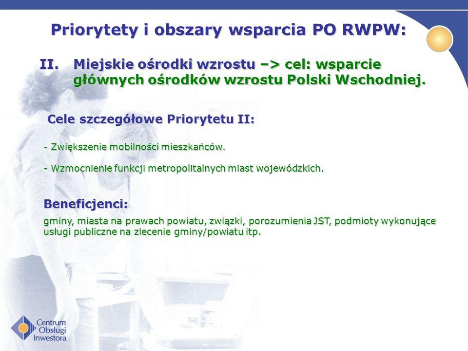 Priorytety i obszary wsparcia PO RWPW: II.Miejskie ośrodki wzrostu –> cel: wsparcie głównych ośrodków wzrostu Polski Wschodniej. Cele szczegółowe Prio