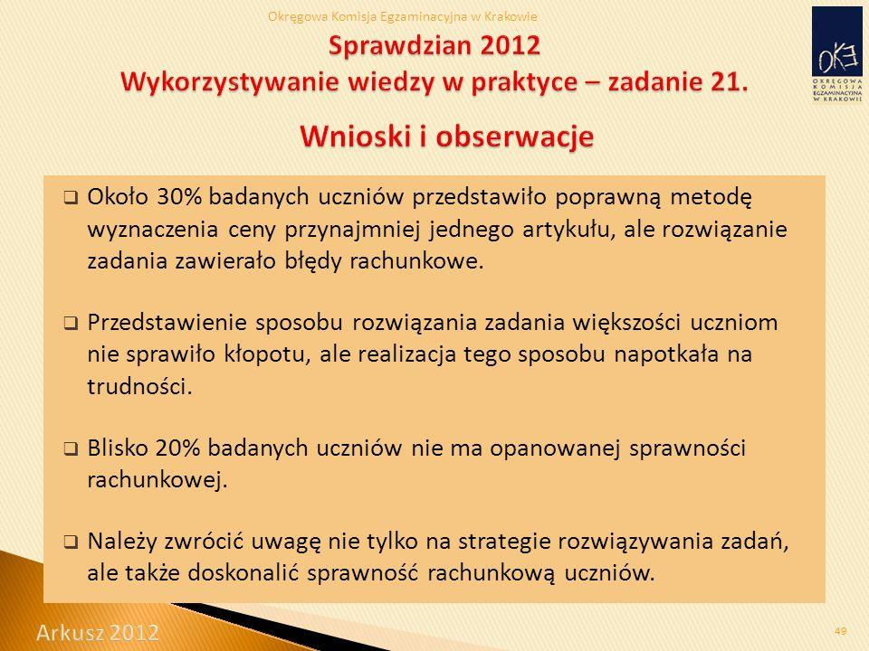 Okręgowa Komisja Egzaminacyjna w Krakowie  Około 30% badanych uczniów przedstawiło poprawną metodę wyznaczenia ceny przynajmniej jednego artykułu, ale rozwiązanie zadania zawierało błędy rachunkowe.