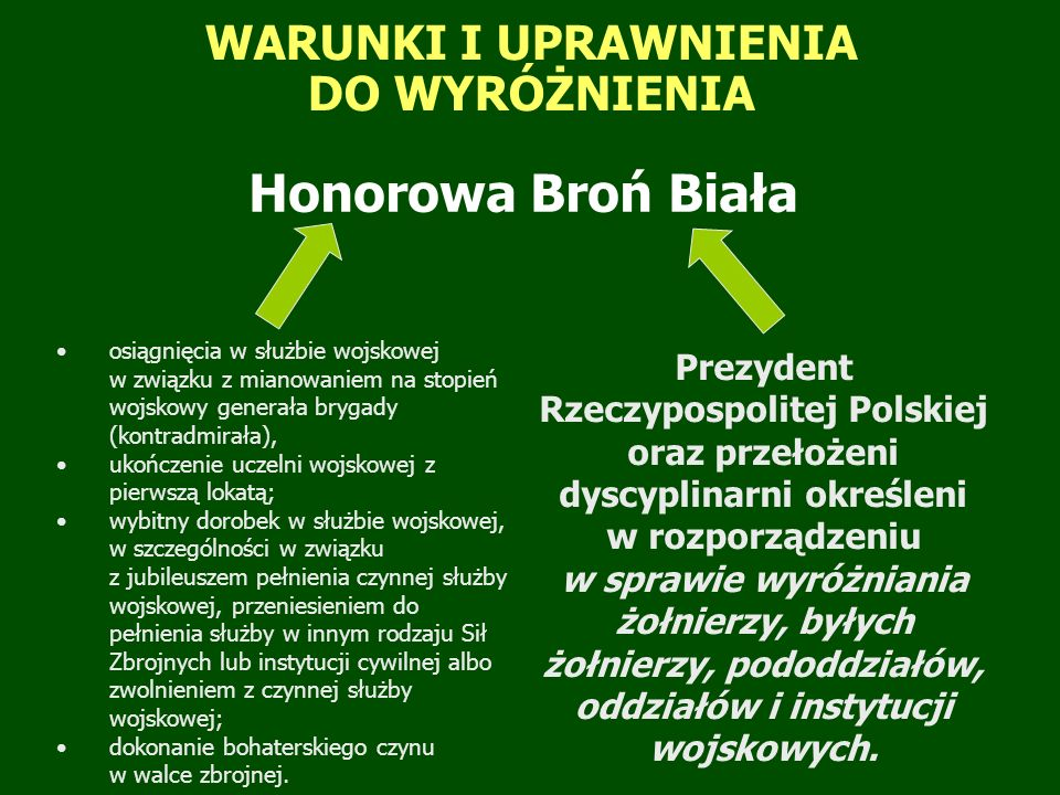 WARUNKI I UPRAWNIENIA DO WYRÓŻNIENIA Honorowa Broń Biała Prezydent Rzeczypospolitej Polskiej oraz przełożeni dyscyplinarni określeni w rozporządzeniu w sprawie wyróżniania żołnierzy, byłych żołnierzy, pododdziałów, oddziałów i instytucji wojskowych.