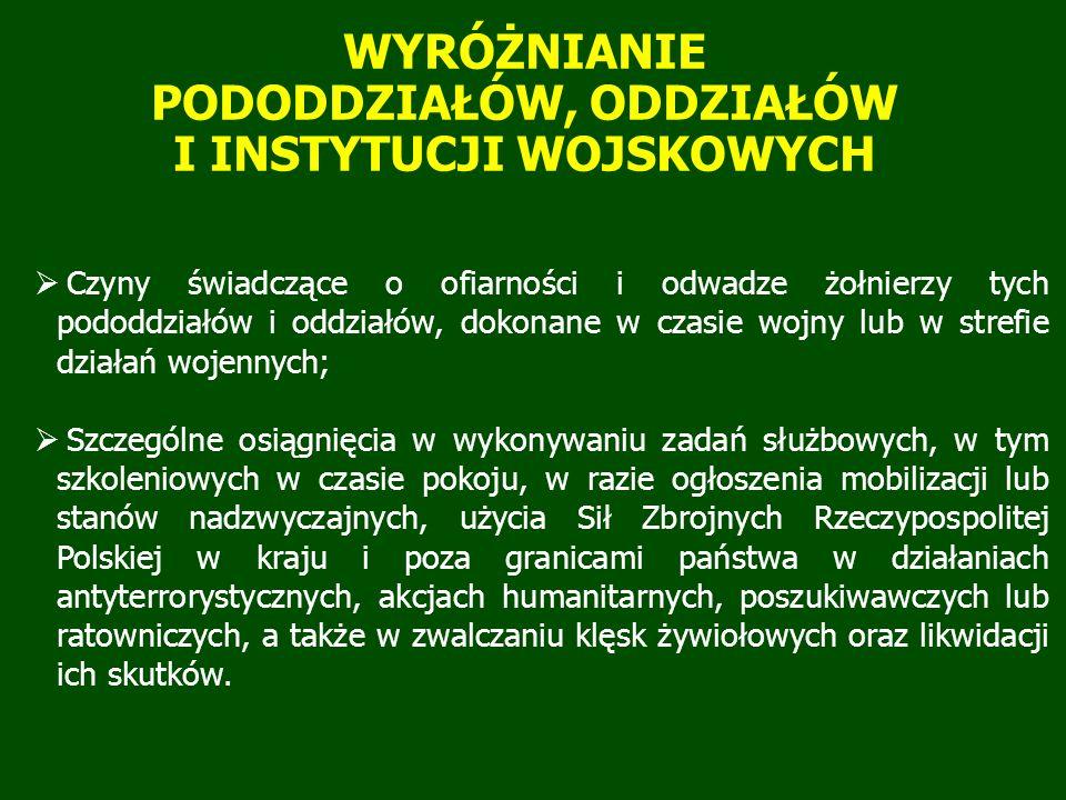  Czyny świadczące o ofiarności i odwadze żołnierzy tych pododdziałów i oddziałów, dokonane w czasie wojny lub w strefie działań wojennych;  Szczególne osiągnięcia w wykonywaniu zadań służbowych, w tym szkoleniowych w czasie pokoju, w razie ogłoszenia mobilizacji lub stanów nadzwyczajnych, użycia Sił Zbrojnych Rzeczypospolitej Polskiej w kraju i poza granicami państwa w działaniach antyterrorystycznych, akcjach humanitarnych, poszukiwawczych lub ratowniczych, a także w zwalczaniu klęsk żywiołowych oraz likwidacji ich skutków.