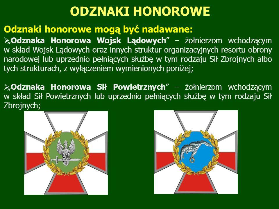 """ODZNAKI HONOROWE Odznaki honorowe mogą być nadawane:  """"Odznaka Honorowa Wojsk Lądowych – żołnierzom wchodzącym w skład Wojsk Lądowych oraz innych struktur organizacyjnych resortu obrony narodowej lub uprzednio pełniących służbę w tym rodzaju Sił Zbrojnych albo tych strukturach, z wyłączeniem wymienionych poniżej;  """"Odznaka Honorowa Sił Powietrznych – żołnierzom wchodzącym w skład Sił Powietrznych lub uprzednio pełniących służbę w tym rodzaju Sił Zbrojnych;"""