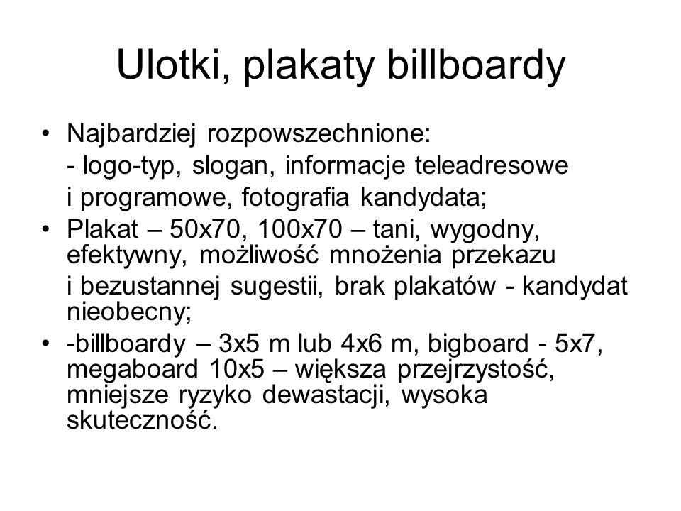 Ulotki, plakaty billboardy Najbardziej rozpowszechnione: - logo-typ, slogan, informacje teleadresowe i programowe, fotografia kandydata; Plakat – 50x70, 100x70 – tani, wygodny, efektywny, możliwość mnożenia przekazu i bezustannej sugestii, brak plakatów - kandydat nieobecny; -billboardy – 3x5 m lub 4x6 m, bigboard - 5x7, megaboard 10x5 – większa przejrzystość, mniejsze ryzyko dewastacji, wysoka skuteczność.