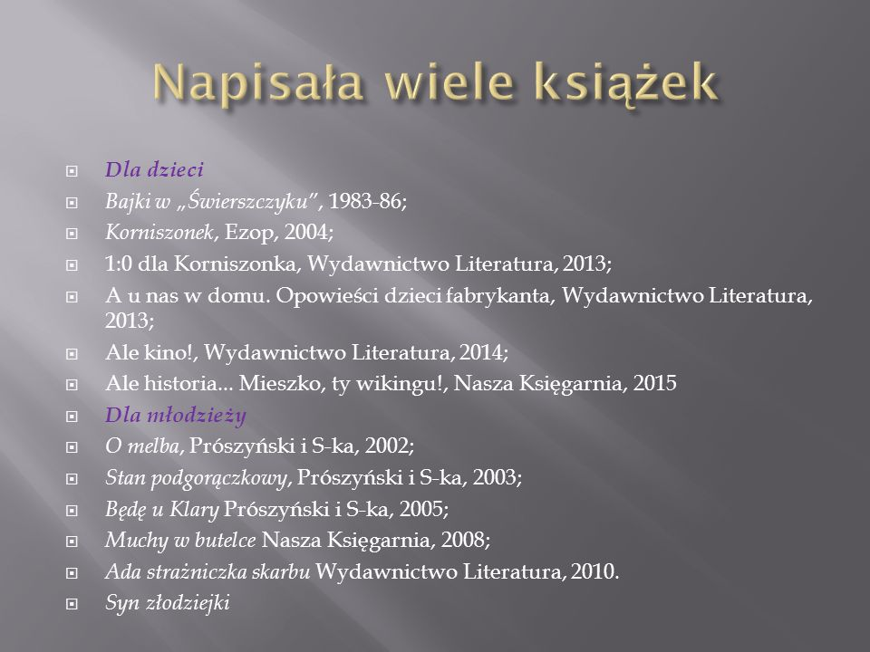 """ Dla dzieci  Bajki w """"Świerszczyku"""", 1983-86;  Korniszonek, Ezop, 2004;  1:0 dla Korniszonka, Wydawnictwo Literatura, 2013;  A u nas w domu. Opow"""