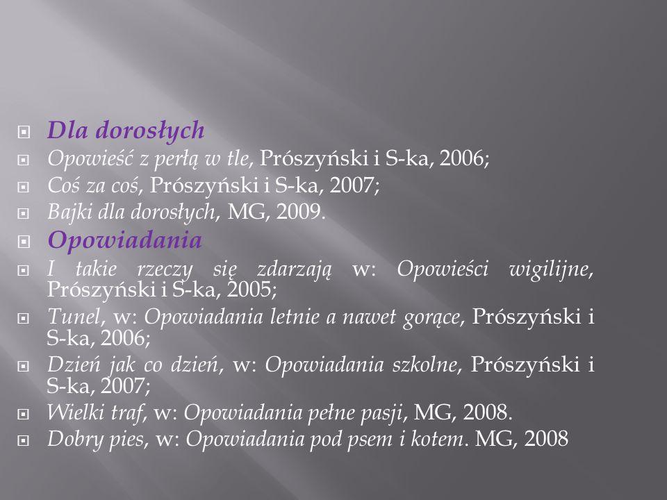  Dla dorosłych  Opowieść z perłą w tle, Prószyński i S-ka, 2006;  Coś za coś, Prószyński i S-ka, 2007;  Bajki dla dorosłych, MG, 2009.  Opowiadan