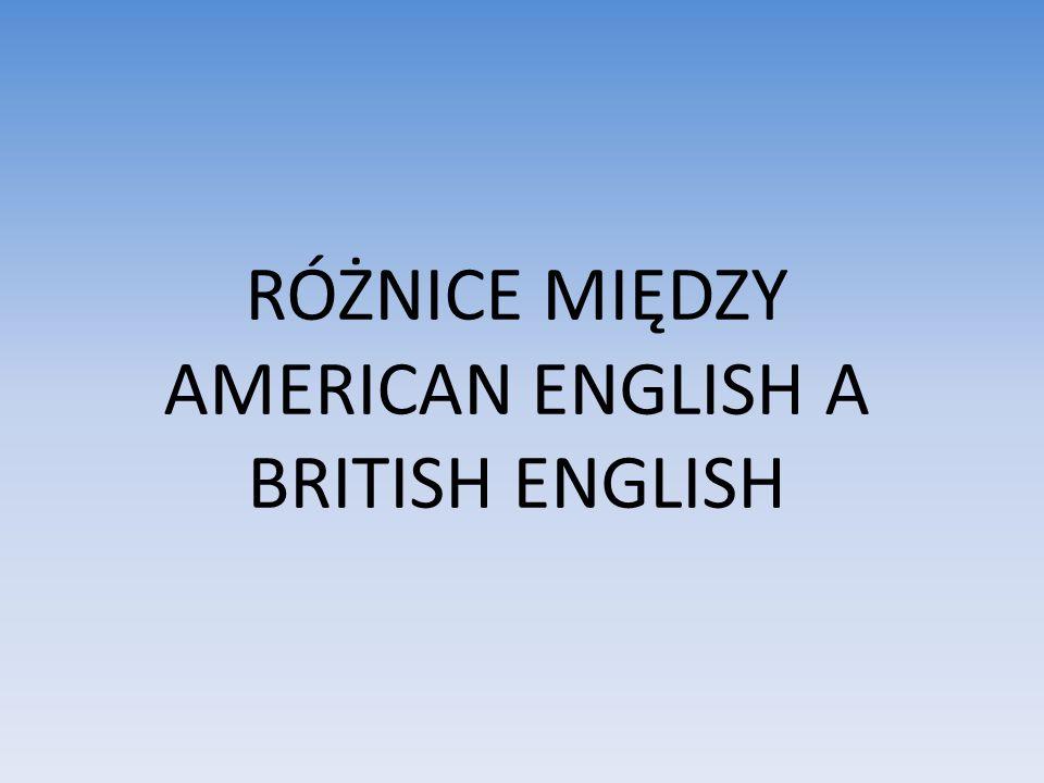 RÓŻNICE MIĘDZY AMERICAN ENGLISH A BRITISH ENGLISH