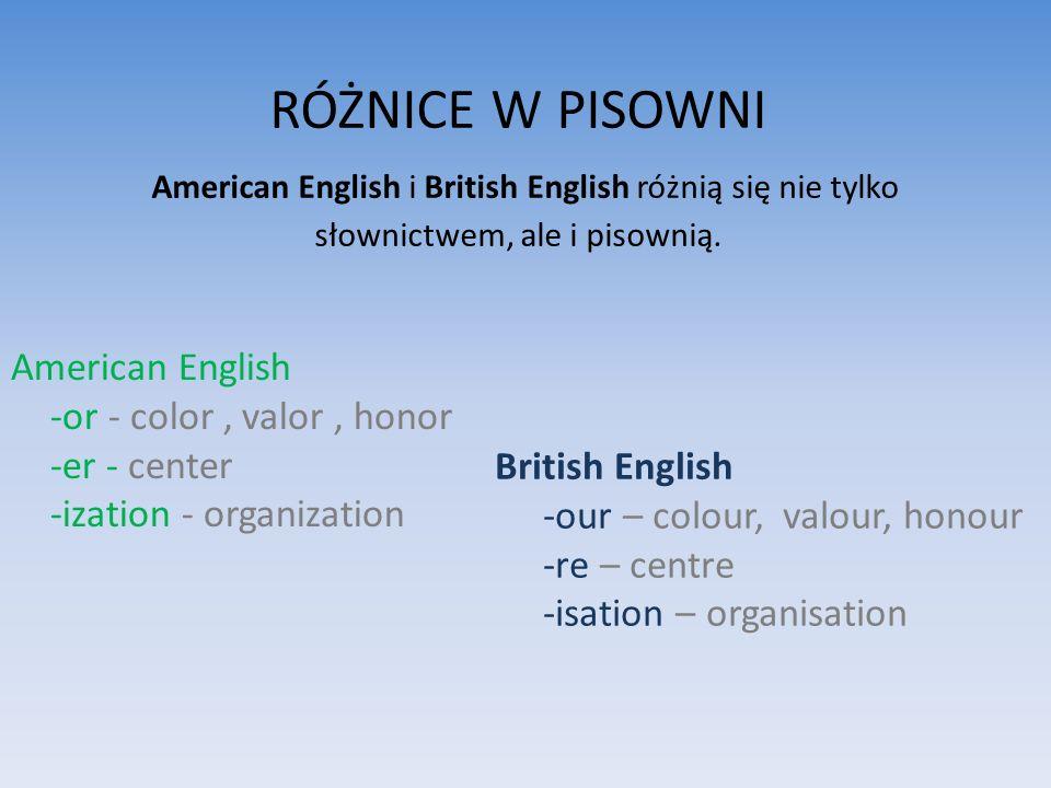 RÓŻNICE W PISOWNI American English i British English różnią się nie tylko słownictwem, ale i pisownią.