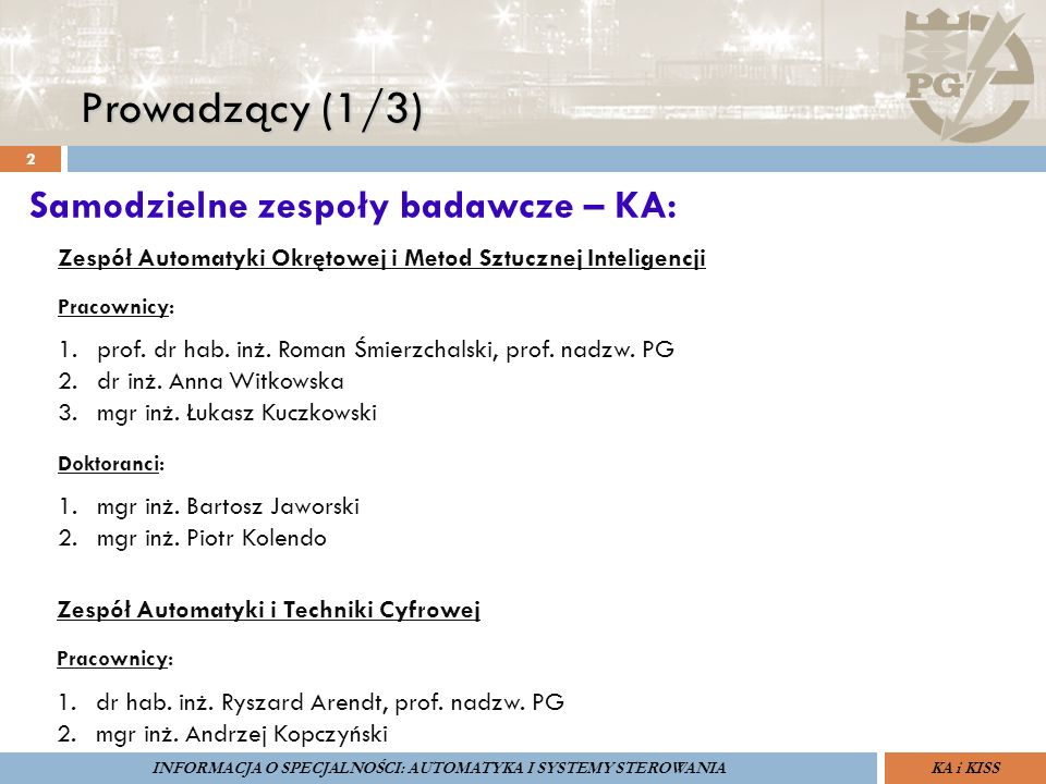 Prowadzący (1/3) 2 ZARZĄDZANIE BEZPIECZEŃSTWEM FUNKCJONALNYM IV SOPOT, 15-16 V 2013ZBF IV ProSIL-EALSEMINARIUM W RAMACH PROJEKTU VI.B.10 GDAŃSK, 21 XI 2013 KA i KISSINFORMACJA O SPECJALNOŚCI: AUTOMATYKA I SYSTEMY STEROWANIA Zespół Automatyki Okrętowej i Metod Sztucznej Inteligencji Pracownicy: 1.prof.