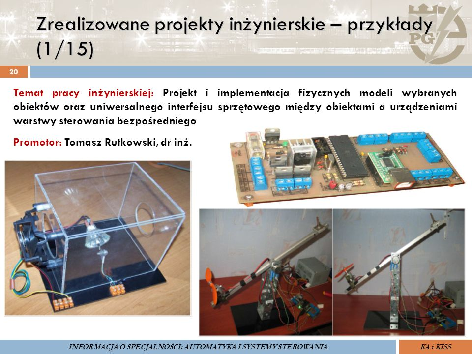 Zrealizowane projekty inżynierskie – przykłady (1/15) 20 ZARZĄDZANIE BEZPIECZEŃSTWEM FUNKCJONALNYM IV SOPOT, 15-16 V 2013ZBF IV ProSIL-EALSEMINARIUM W RAMACH PROJEKTU VI.B.10 GDAŃSK, 21 XI 2013 KA i KISSINFORMACJA O SPECJALNOŚCI: AUTOMATYKA I SYSTEMY STEROWANIA Temat pracy inżynierskiej: Projekt i implementacja fizycznych modeli wybranych obiektów oraz uniwersalnego interfejsu sprzętowego między obiektami a urządzeniami warstwy sterowania bezpośredniego Promotor: Tomasz Rutkowski, dr inż.