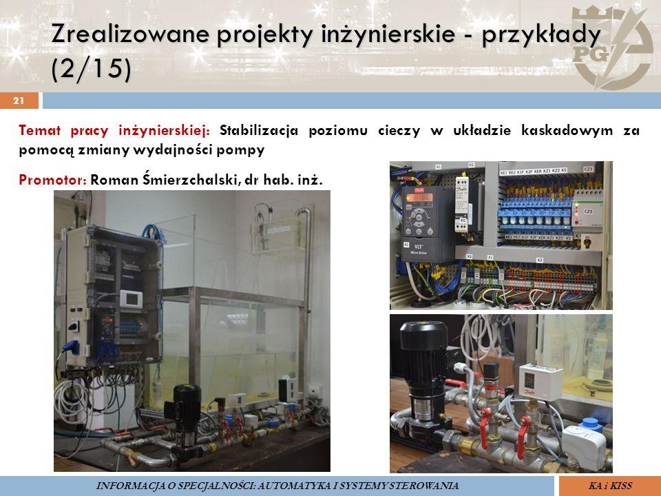 Zrealizowane projekty inżynierskie - przykłady (2/15) 21 ZARZĄDZANIE BEZPIECZEŃSTWEM FUNKCJONALNYM IV SOPOT, 15-16 V 2013ZBF IV ProSIL-EALSEMINARIUM W RAMACH PROJEKTU VI.B.10 GDAŃSK, 21 XI 2013 KA i KISSINFORMACJA O SPECJALNOŚCI: AUTOMATYKA I SYSTEMY STEROWANIA Temat pracy inżynierskiej: Stabilizacja poziomu cieczy w układzie kaskadowym za pomocą zmiany wydajności pompy Promotor: Roman Śmierzchalski, dr hab.