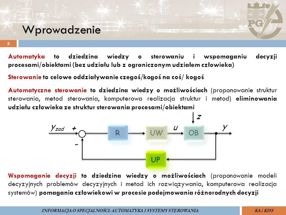 Wprowadzenie 5 ZARZĄDZANIE BEZPIECZEŃSTWEM FUNKCJONALNYM IV SOPOT, 15-16 V 2013ZBF IV ProSIL-EALSEMINARIUM W RAMACH PROJEKTU VI.B.10 GDAŃSK, 21 XI 2013 KA i KISSINFORMACJA O SPECJALNOŚCI: AUTOMATYKA I SYSTEMY STEROWANIA Automatyka to dziedzina wiedzy o sterowaniu i wspomaganiu decyzji procesami/obiektami (bez udziału lub z ograniczonym udziałem człowieka) Sterowanie to celowe oddziaływanie czegoś/kogoś na coś/ kogoś Automatyczne sterowanie to dziedzina wiedzy o możliwościach (proponowanie struktur sterowania, metod sterowania, komputerowa realizacja struktur i metod) eliminowania udziału człowieka ze struktur sterowania procesami/obiektami Wspomaganie decyzji to dziedzina wiedzy o możliwościach (proponowanie modeli decyzyjnych problemów decyzyjnych i metod ich rozwiązywania, komputerowa realizacja systemów) pomagania człowiekowi w procesie podejmowania różnorodnych decyzji R R UW OB UP y zad y z + - u